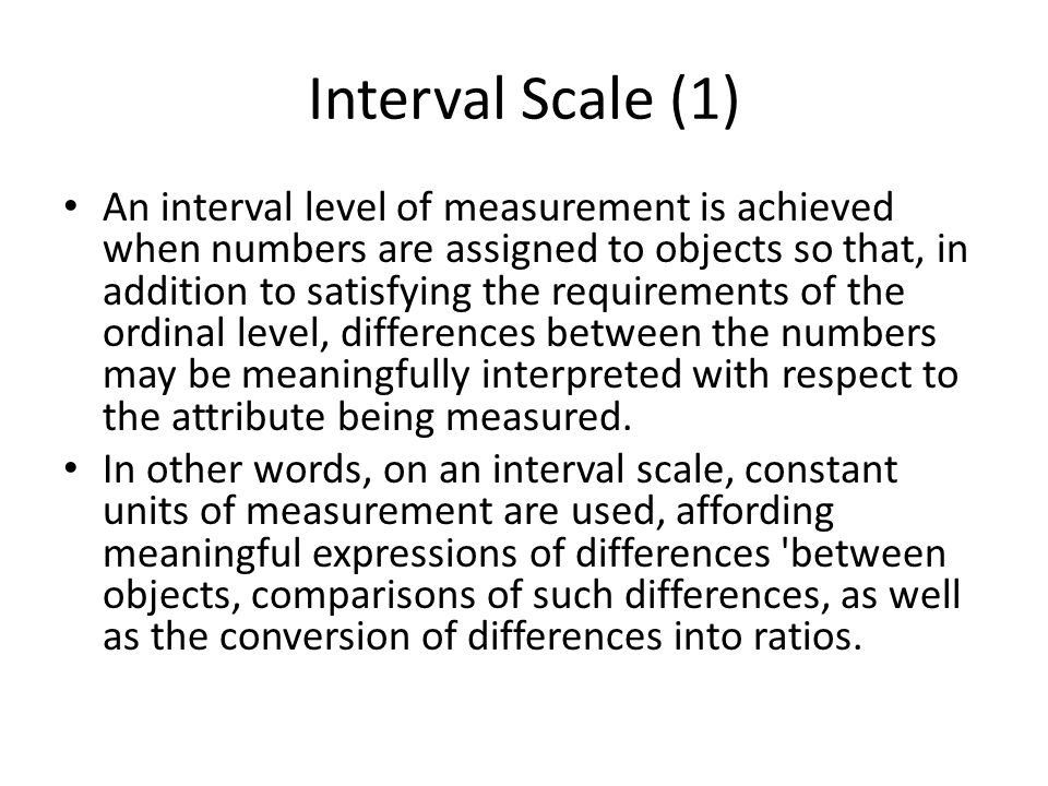 Interval Scale (1) An interval level of measurement is achieved when numbers are assigned to objects so that, in addition to satisfying the requiremen