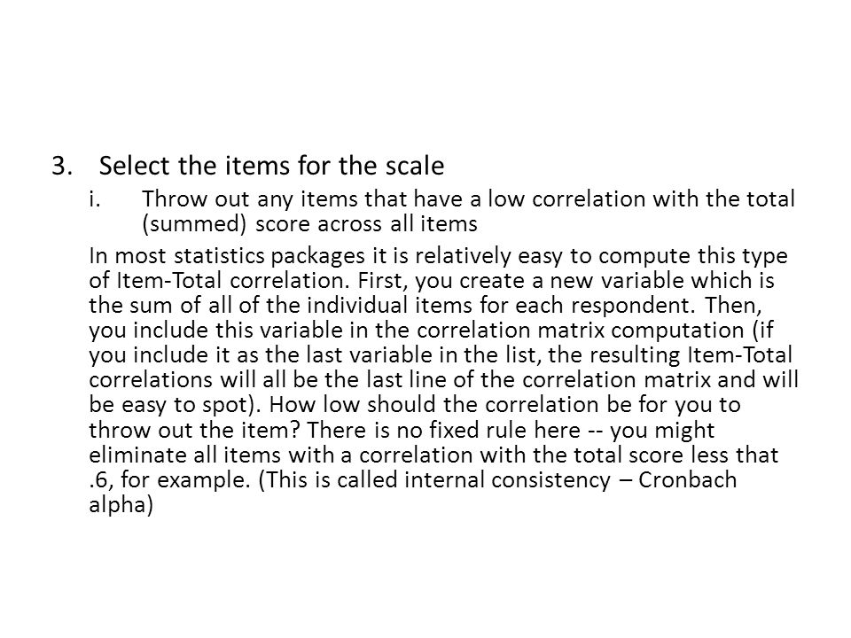 3.Select the items for the scale i.Throw out any items that have a low correlation with the total (summed) score across all items In most statistics p