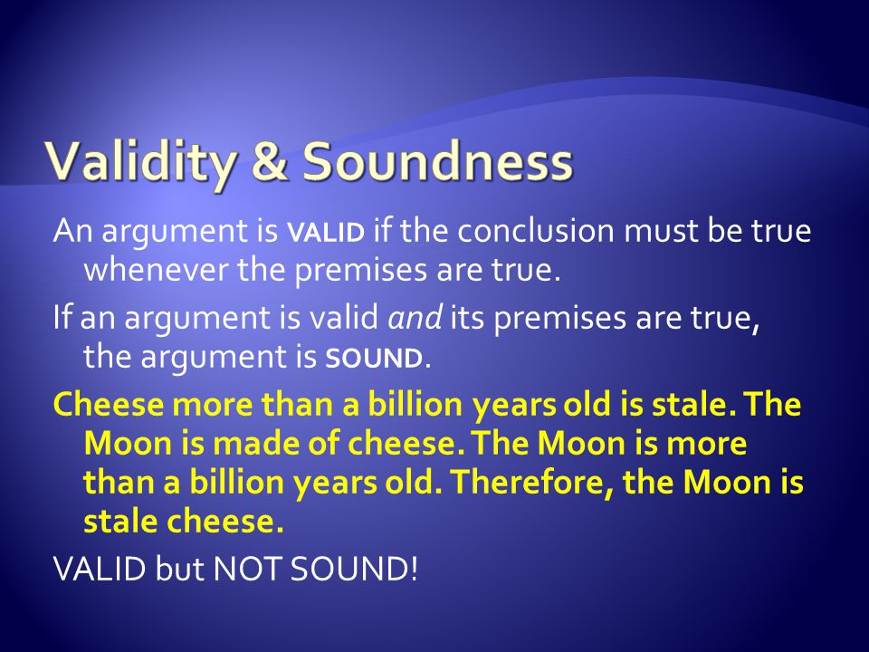 An argument is VALID if the conclusion must be true whenever the premises are true.
