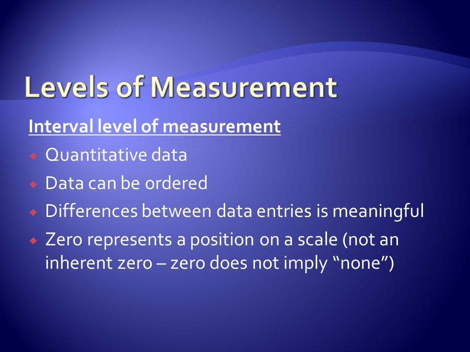 Interval level of measurement  Quantitative data  Data can be ordered  Differences between data entries is meaningful  Zero represents a position on a scale (not an inherent zero – zero does not imply none )