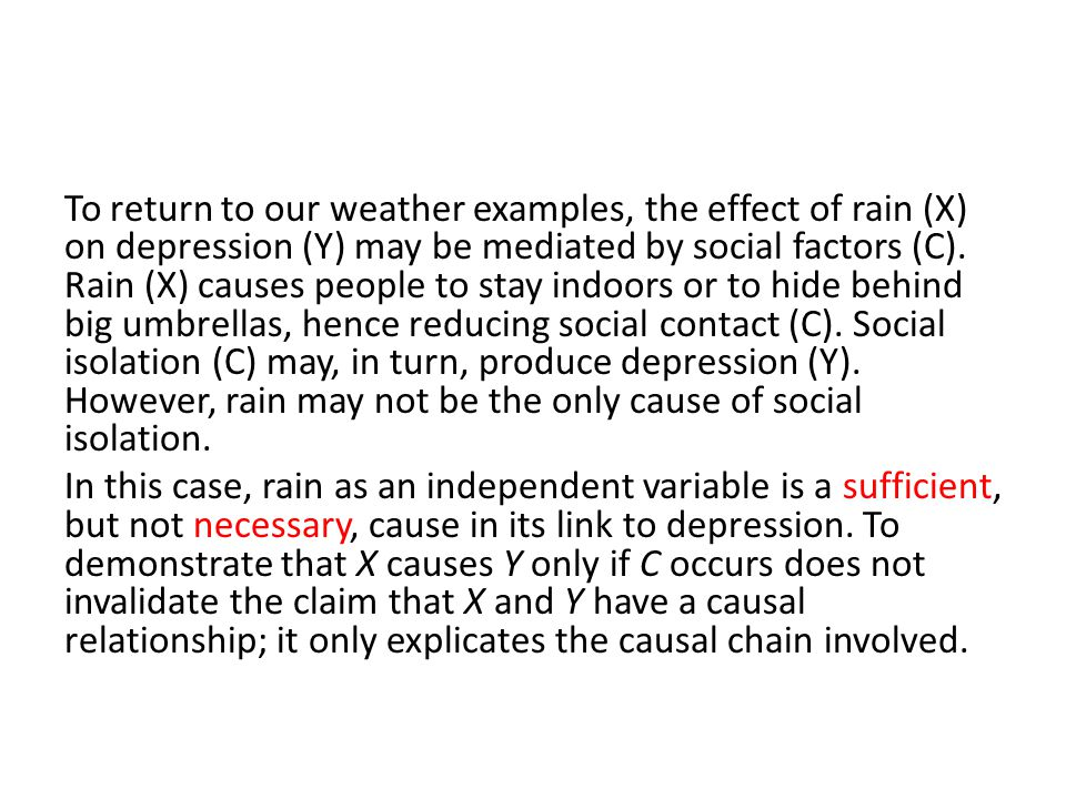 To return to our weather examples, the effect of rain (X) on depression (Y) may be mediated by social factors (C). Rain (X) causes people to stay indo