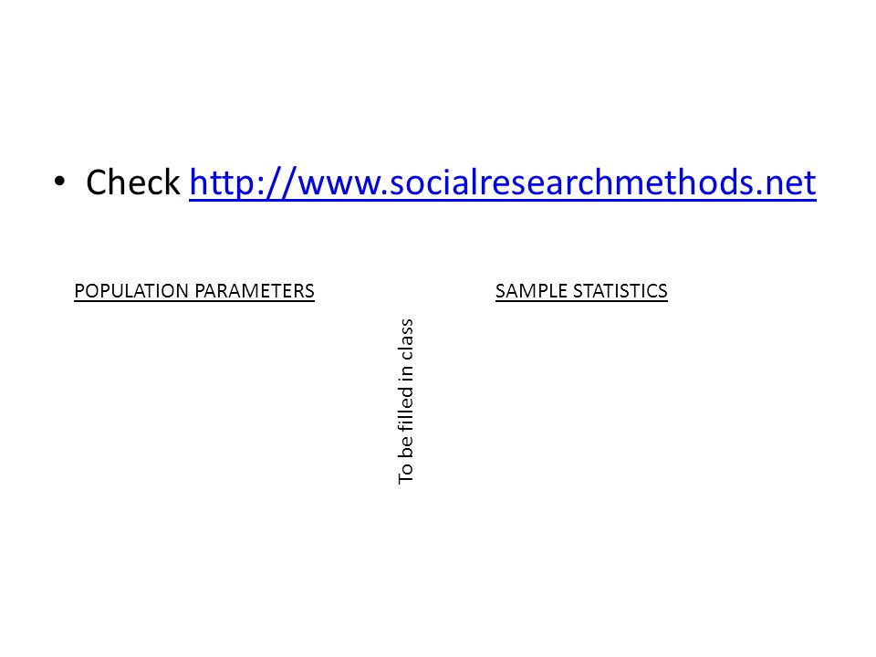 Check http://www.socialresearchmethods.nethttp://www.socialresearchmethods.net POPULATION PARAMETERSSAMPLE STATISTICS To be filled in class