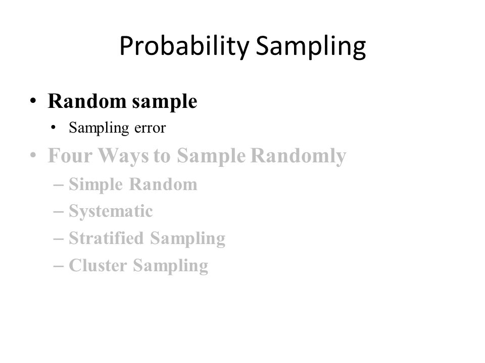 Probability Sampling Random sample Sampling error Four Ways to Sample Randomly – Simple Random – Systematic – Stratified Sampling – Cluster Sampling