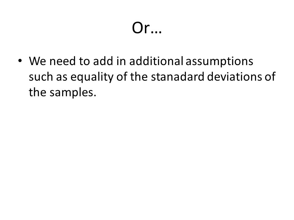 Or… We need to add in additional assumptions such as equality of the stanadard deviations of the samples.
