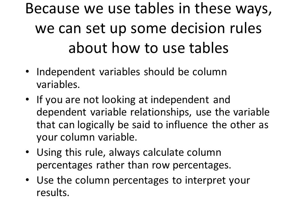 Because we use tables in these ways, we can set up some decision rules about how to use tables Independent variables should be column variables.