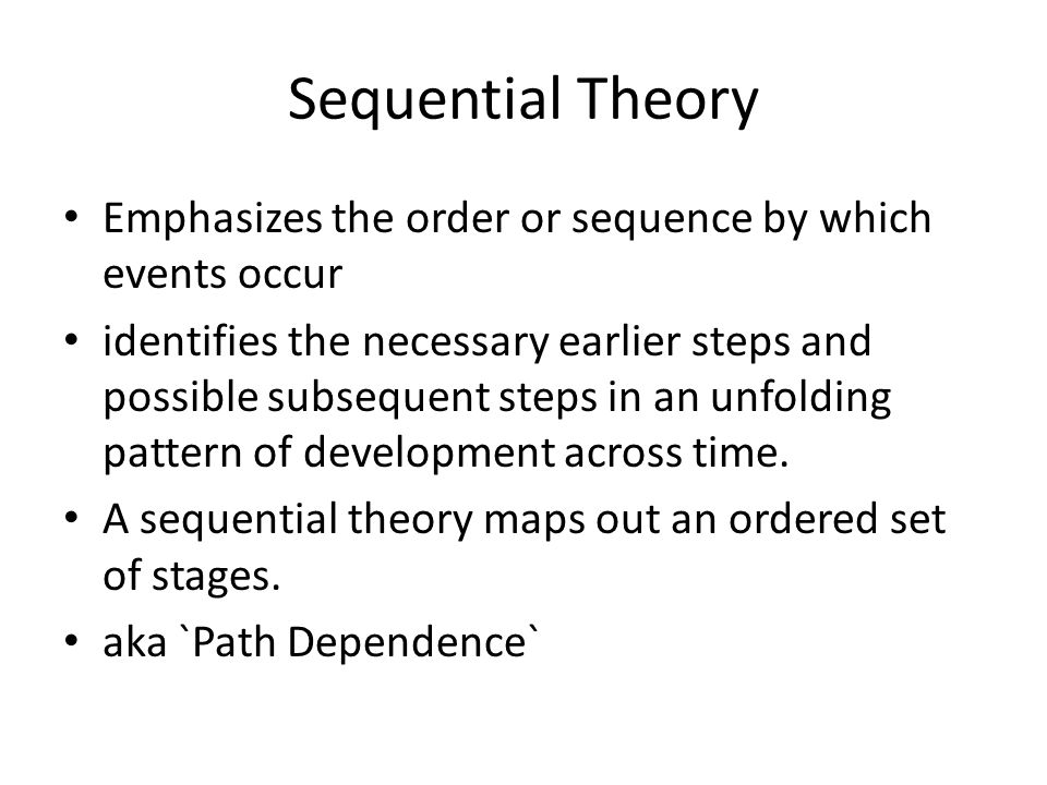 Sequential Theory Emphasizes the order or sequence by which events occur identifies the necessary earlier steps and possible subsequent steps in an unfolding pattern of development across time.