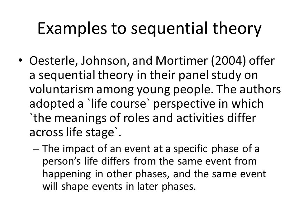 Examples to sequential theory Oesterle, Johnson, and Mortimer (2004) offer a sequential theory in their panel study on voluntarism among young people.