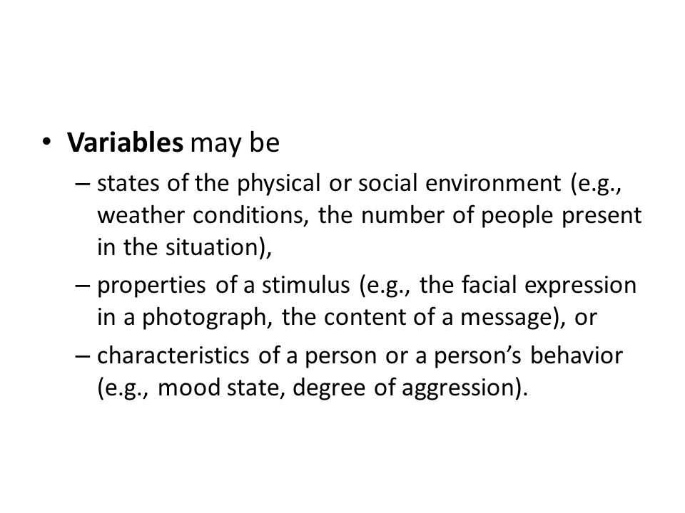 Variables may be – states of the physical or social environment (e.g., weather conditions, the number of people present in the situation), – properties of a stimulus (e.g., the facial expression in a photograph, the content of a message), or – characteristics of a person or a person's behavior (e.g., mood state, degree of aggression).