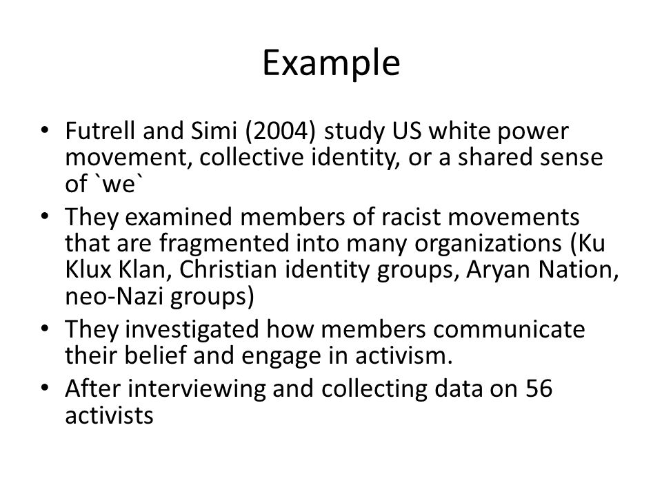 Example Futrell and Simi (2004) study US white power movement, collective identity, or a shared sense of `we` They examined members of racist movements that are fragmented into many organizations (Ku Klux Klan, Christian identity groups, Aryan Nation, neo-Nazi groups) They investigated how members communicate their belief and engage in activism.