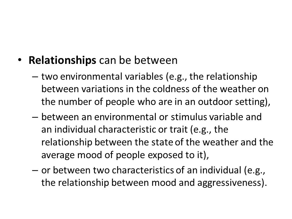 Relationships can be between – two environmental variables (e.g., the relationship between variations in the coldness of the weather on the number of people who are in an outdoor setting), – between an environmental or stimulus variable and an individual characteristic or trait (e.g., the relationship between the state of the weather and the average mood of people exposed to it), – or between two characteristics of an individual (e.g., the relationship between mood and aggressiveness).