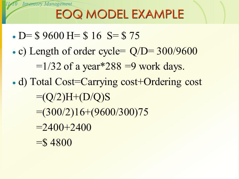 11-10Inventory Management EOQ MODEL EXAMPLE  D= $ 9600 H= $ 16 S= $ 75  c) Length of order cycle= Q/D= 300/9600 =1/32 of a year*288 =9 work days. 