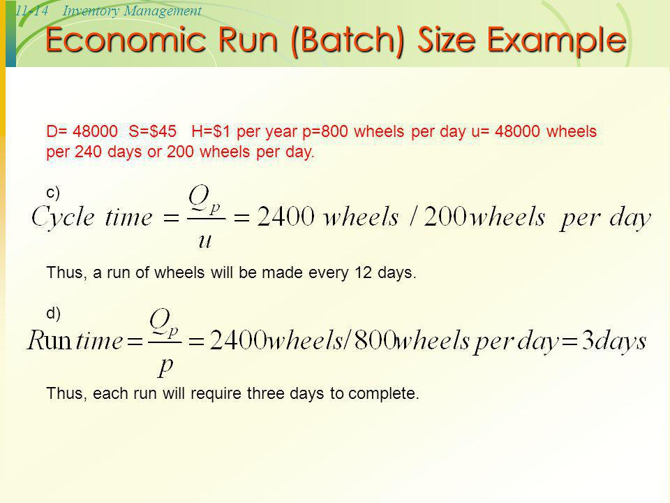 11-14Inventory Management Economic Run (Batch) Size Example D= 48000 S=$45 H=$1 per year p=800 wheels per day u= 48000 wheels per 240 days or 200 whee
