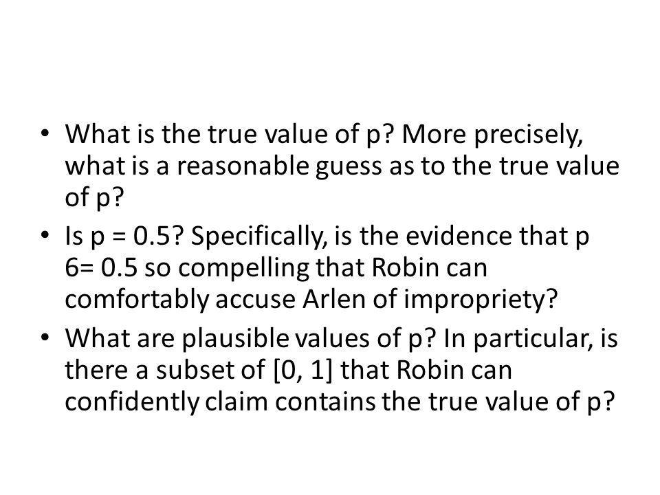 What is the true value of p? More precisely, what is a reasonable guess as to the true value of p? Is p = 0.5? Specifically, is the evidence that p 6=