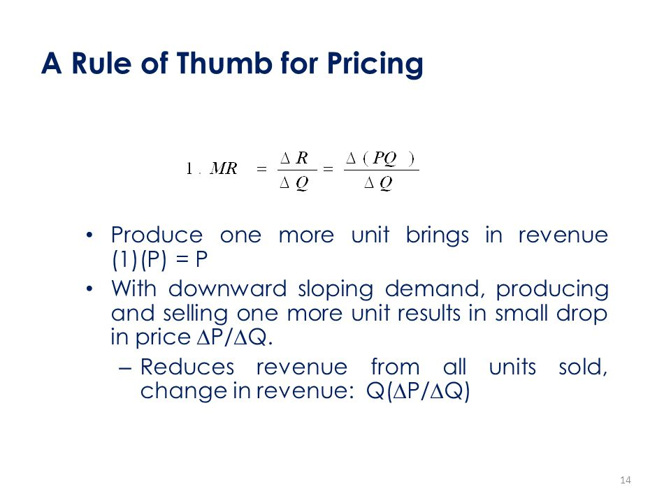 A Rule of Thumb for Pricing Produce one more unit brings in revenue (1)(P) = P With downward sloping demand, producing and selling one more unit resul