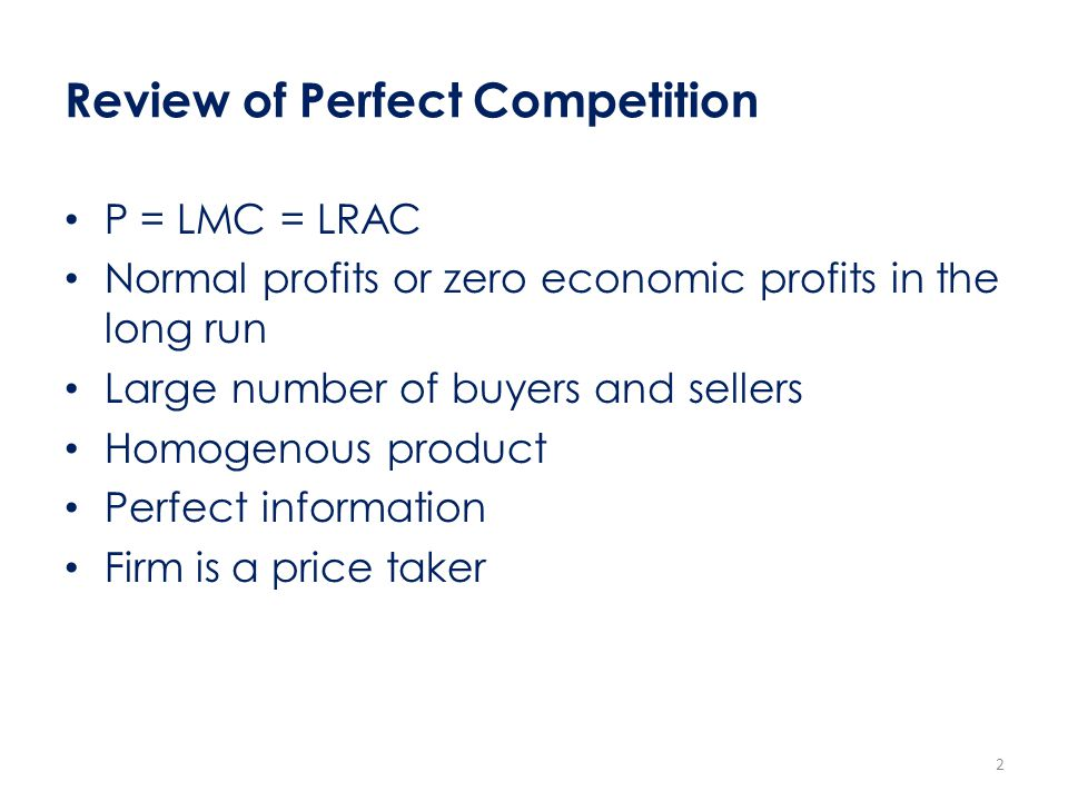 Review of Perfect Competition P = LMC = LRAC Normal profits or zero economic profits in the long run Large number of buyers and sellers Homogenous pro