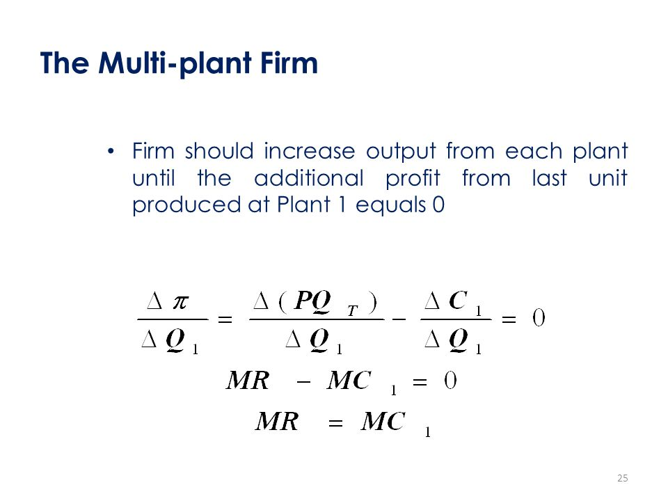 The Multi-plant Firm Firm should increase output from each plant until the additional profit from last unit produced at Plant 1 equals 0 25