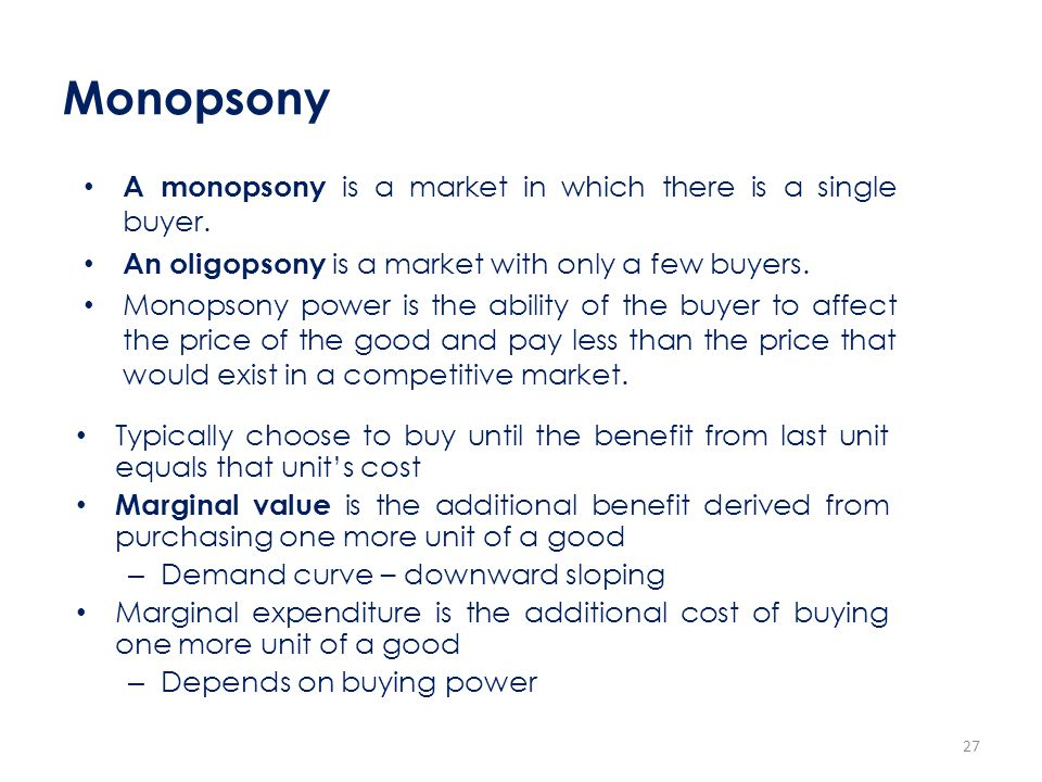 Monopsony A monopsony is a market in which there is a single buyer. An oligopsony is a market with only a few buyers. Monopsony power is the ability o