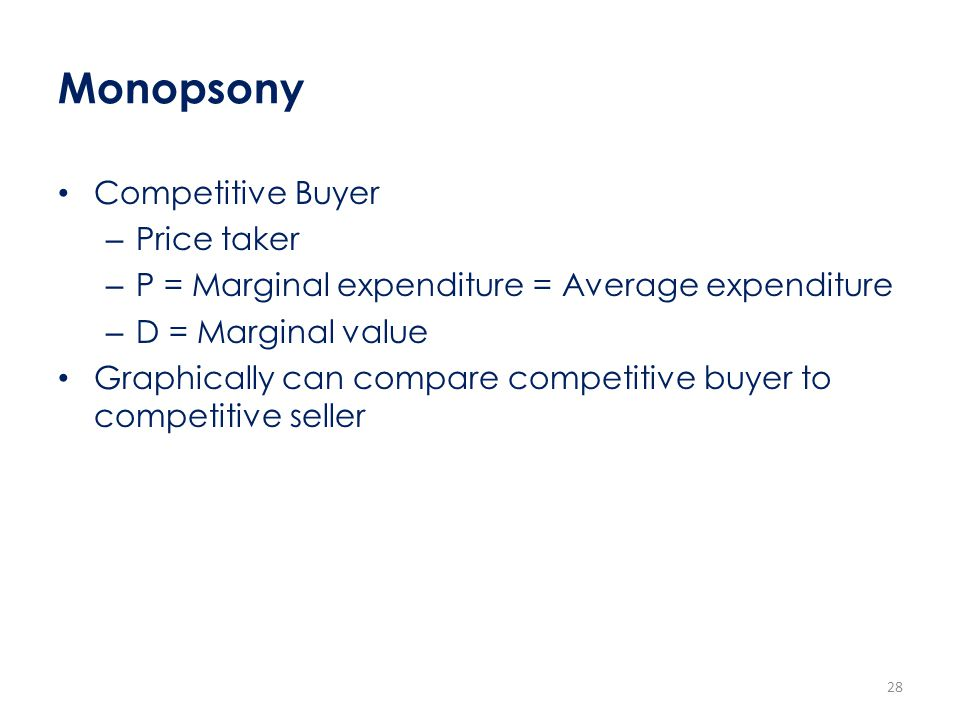 Monopsony Competitive Buyer – Price taker – P = Marginal expenditure = Average expenditure – D = Marginal value Graphically can compare competitive bu