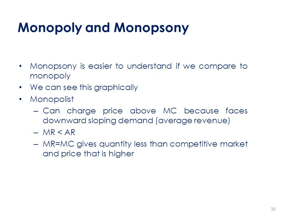 Monopoly and Monopsony Monopsony is easier to understand if we compare to monopoly We can see this graphically Monopolist – Can charge price above MC