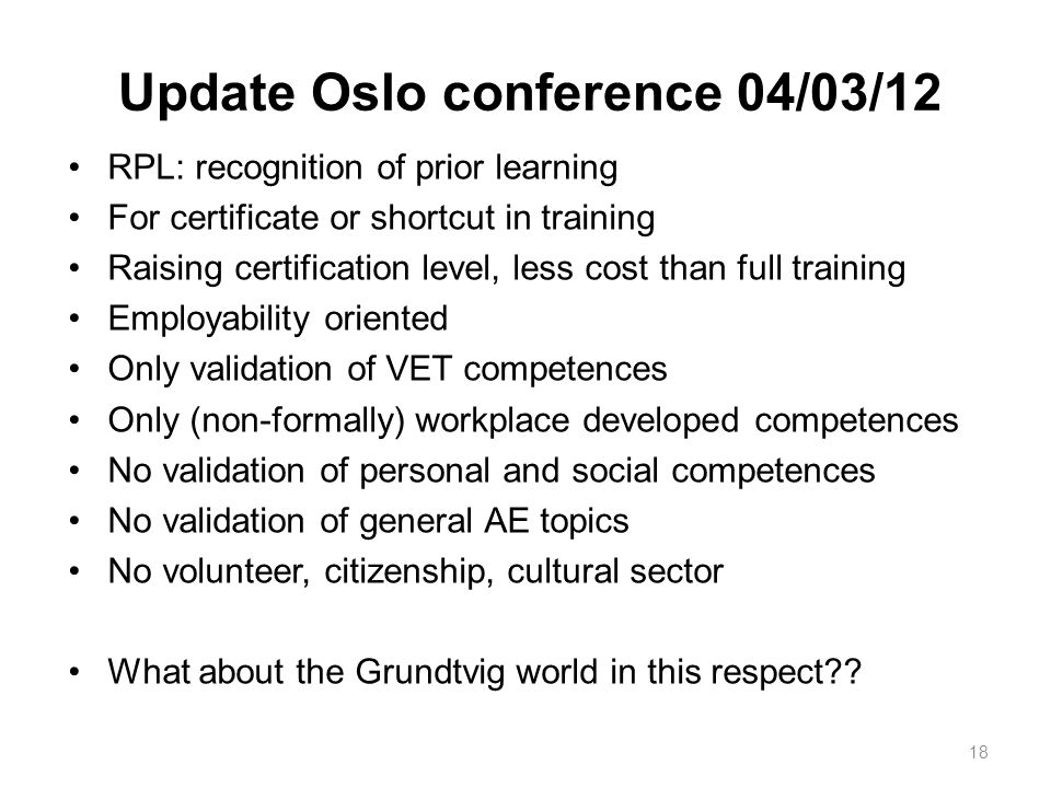 Update Oslo conference 04/03/12 RPL: recognition of prior learning For certificate or shortcut in training Raising certification level, less cost than full training Employability oriented Only validation of VET competences Only (non-formally) workplace developed competences No validation of personal and social competences No validation of general AE topics No volunteer, citizenship, cultural sector What about the Grundtvig world in this respect?.