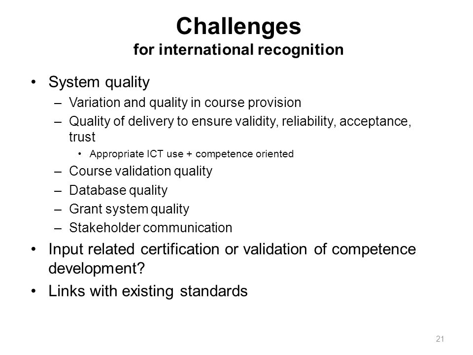 Challenges for international recognition System quality –Variation and quality in course provision –Quality of delivery to ensure validity, reliability, acceptance, trust Appropriate ICT use + competence oriented –Course validation quality –Database quality –Grant system quality –Stakeholder communication Input related certification or validation of competence development.
