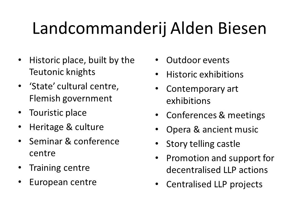 Landcommanderij Alden Biesen Historic place, built by the Teutonic knights 'State' cultural centre, Flemish government Touristic place Heritage & culture Seminar & conference centre Training centre European centre Outdoor events Historic exhibitions Contemporary art exhibitions Conferences & meetings Opera & ancient music Story telling castle Promotion and support for decentralised LLP actions Centralised LLP projects