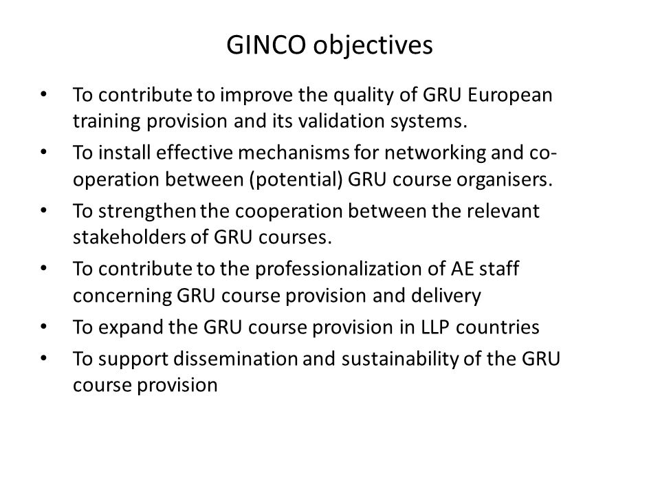 GINCO objectives To contribute to improve the quality of GRU European training provision and its validation systems.