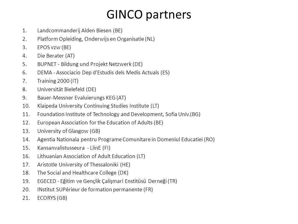 GINCO partners 1.Landcommanderij Alden Biesen (BE) 2.Platform Opleiding, Onderwijs en Organisatie (NL) 3.EPOS vzw (BE) 4.Die Berater (AT) 5.BUPNET - Bildung und Projekt Netzwerk (DE) 6.DEMA - Associacio Dep d Estudis dels Medis Actuals (ES) 7.Training 2000 (IT) 8.Universität Bielefeld (DE) 9.Bauer-Messner Evaluierungs KEG (AT) 10.Klaipeda University Continuing Studies Institute (LT) 11.Foundation Institute of Technology and Development, Sofia Univ.(BG) 12.European Association for the Education of Adults (BE) 13.University of Glasgow (GB) 14.Agentia Nationala pentru Programe Comunitare in Domeniul Educatiei (RO) 15.Kansanvalistusseura - LlinE (FI) 16.Lithuanian Association of Adult Education (LT) 17.Aristotle University of Thessaloniki (HE) 18.The Social and Healthcare College (DK) 19.EGECED - Eğitim ve Gençlik Çalişmari Enstitüsü Derneği (TR) 20.INstitut SUPérieur de formation permanente (FR) 21.ECORYS (GB)