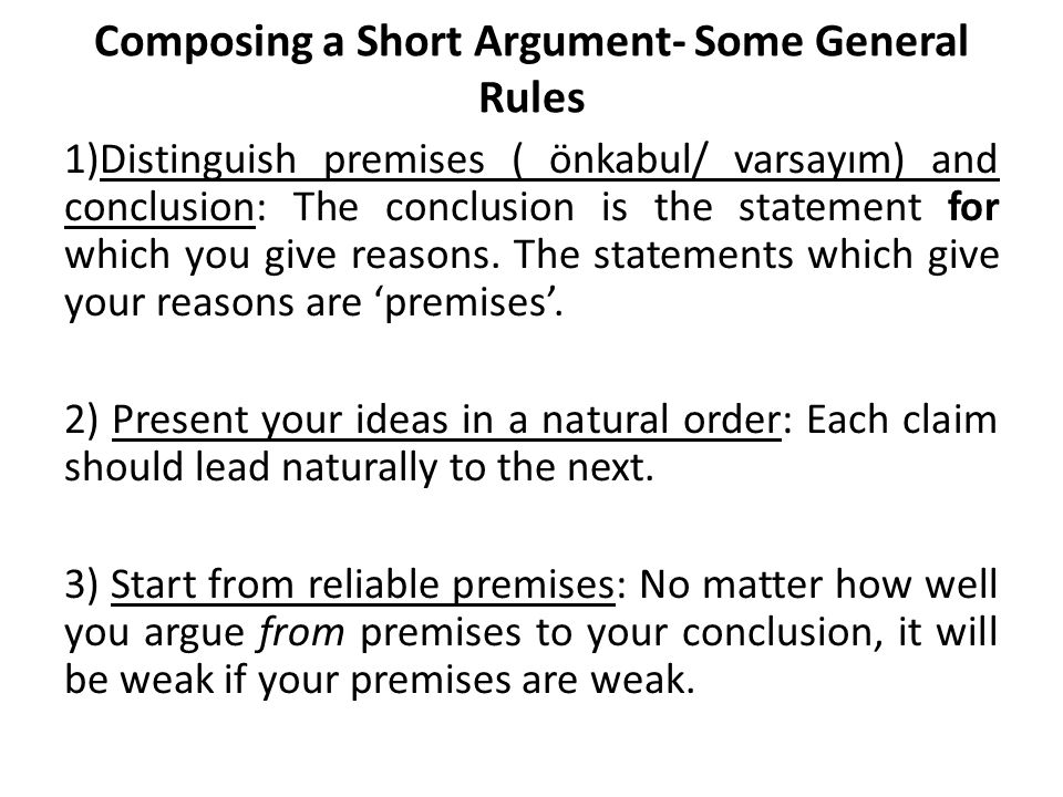 Composing a Short Argument- Some General Rules 1)Distinguish premises ( önkabul/ varsayım) and conclusion: The conclusion is the statement for which you give reasons.
