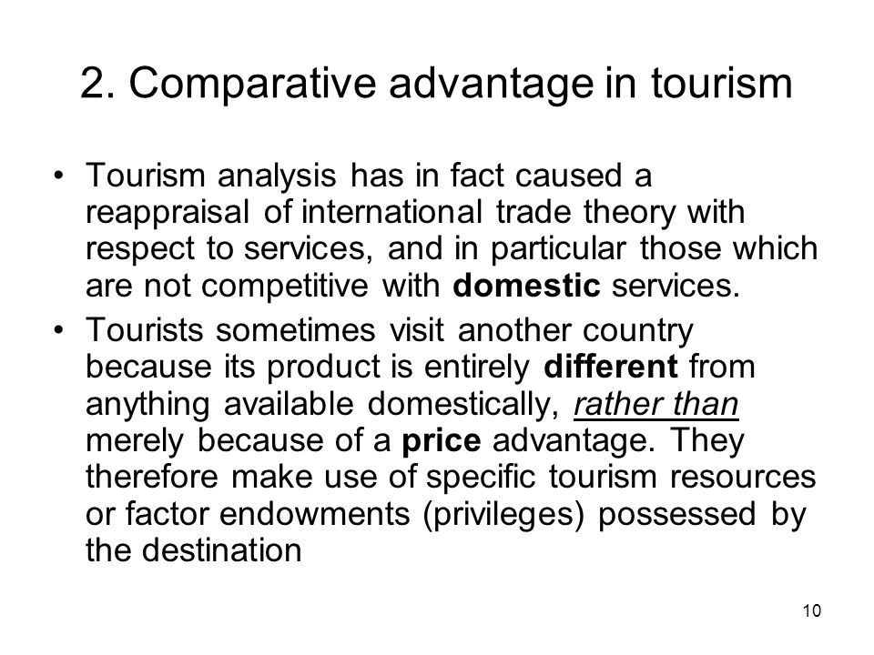 10 2. Comparative advantage in tourism Tourism analysis has in fact caused a reappraisal of international trade theory with respect to services, and i
