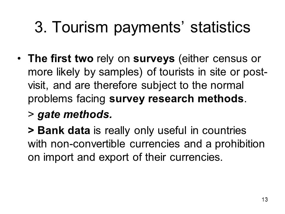 13 3. Tourism payments' statistics The first two rely on surveys (either census or more likely by samples) of tourists in site or post- visit, and are