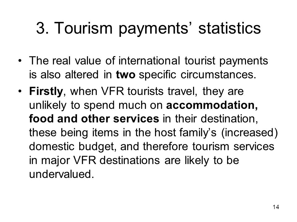 14 3. Tourism payments' statistics The real value of international tourist payments is also altered in two specific circumstances. Firstly, when VFR t