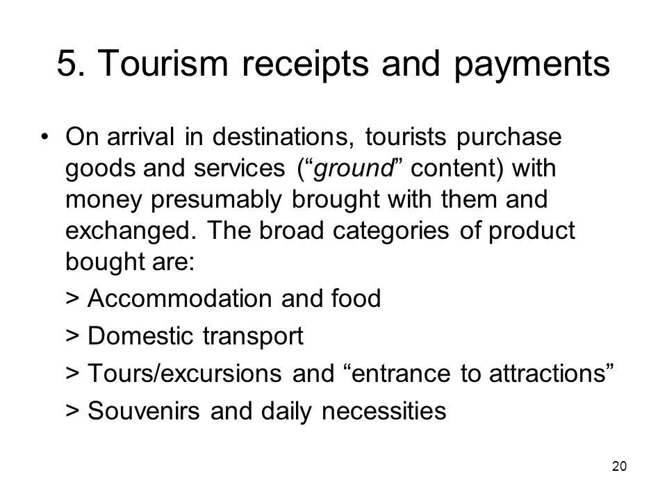 "20 5. Tourism receipts and payments On arrival in destinations, tourists purchase goods and services (""ground"" content) with money presumably brought"