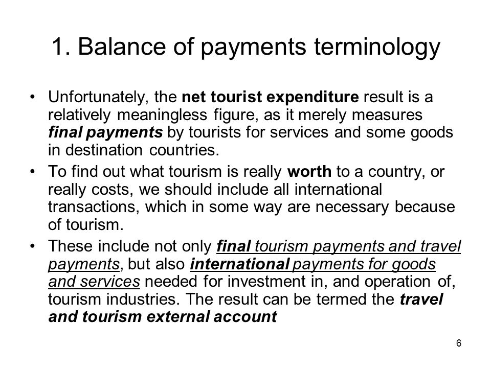 6 1. Balance of payments terminology Unfortunately, the net tourist expenditure result is a relatively meaningless figure, as it merely measures final