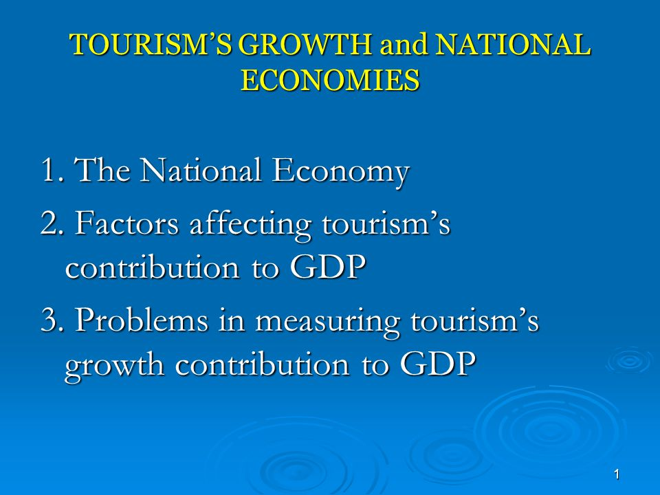 1 TOURISM'S GROWTH and NATIONAL ECONOMIES 1. The National Economy 2. Factors affecting tourism's contribution to GDP 3. Problems in measuring tourism'