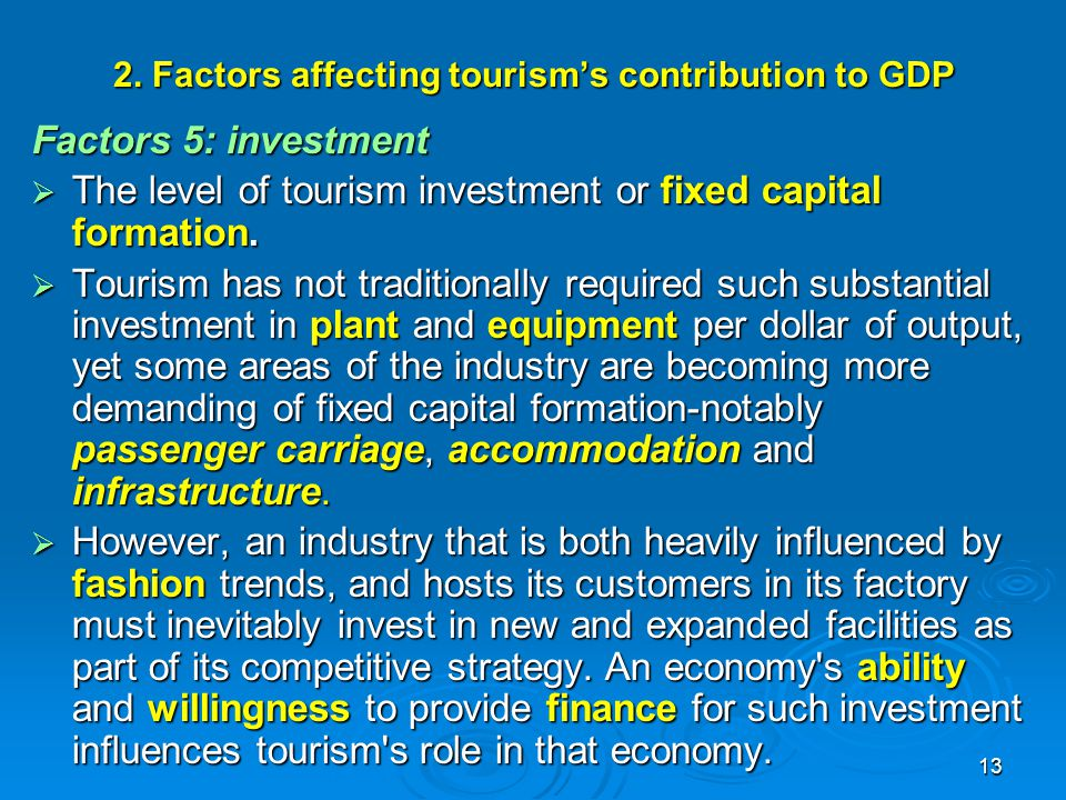 13 2. Factors affecting tourism's contribution to GDP Factors 5: investment  The level of tourism investment or fixed capital formation.  Tourism ha