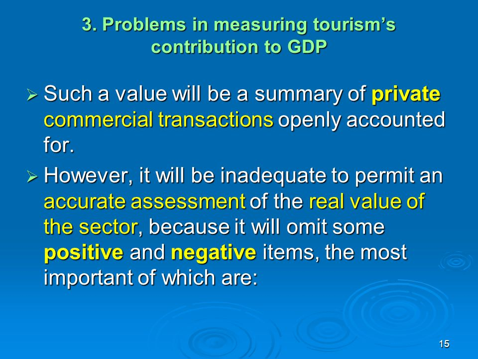 15 3. Problems in measuring tourism's contribution to GDP  Such a value will be a summary of private commercial transactions openly accounted for. 