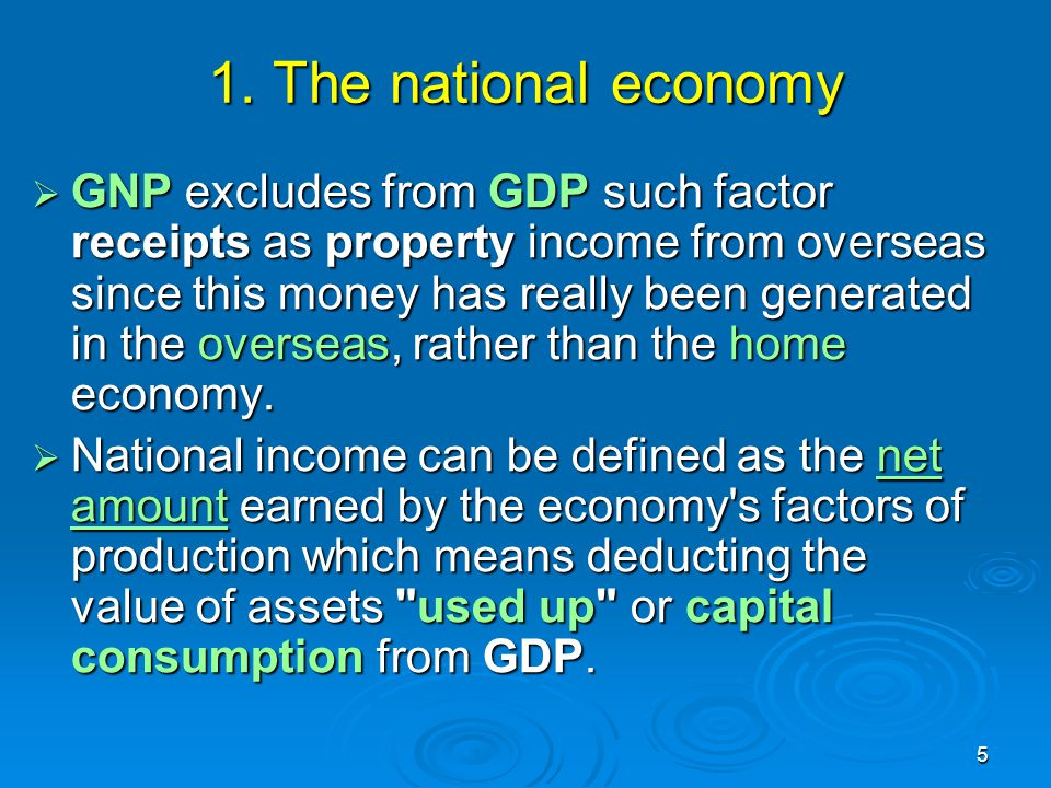 5 1. The national economy  GNP excludes from GDP such factor receipts as property income from overseas since this money has really been generated in