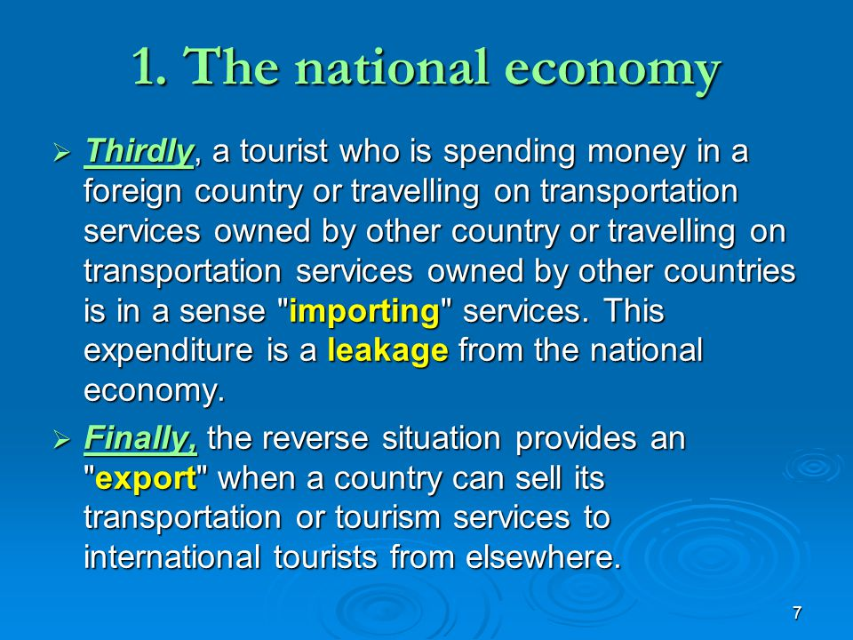 7 1. The national economy  Thirdly, a tourist who is spending money in a foreign country or travelling on transportation services owned by other coun