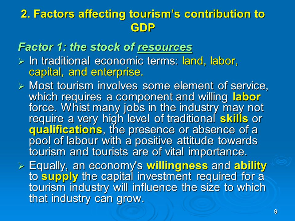 9 2. Factors affecting tourism's contribution to GDP Factor 1: the stock of resources  In traditional economic terms: land, labor, capital, and enter