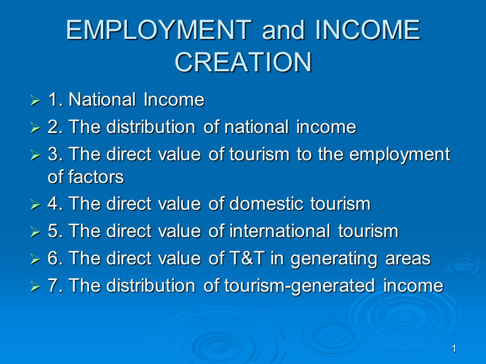 1 EMPLOYMENT and INCOME CREATION  1. National Income  2. The distribution of national income  3. The direct value of tourism to the employment of f