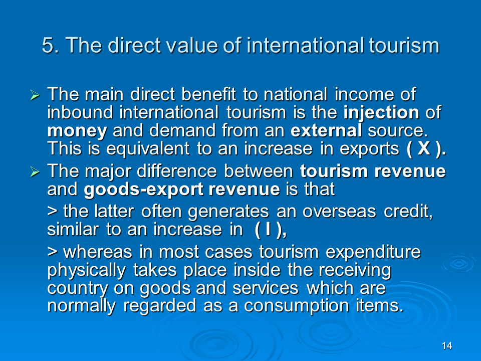 14 5. The direct value of international tourism  The main direct benefit to national income of inbound international tourism is the injection of mone