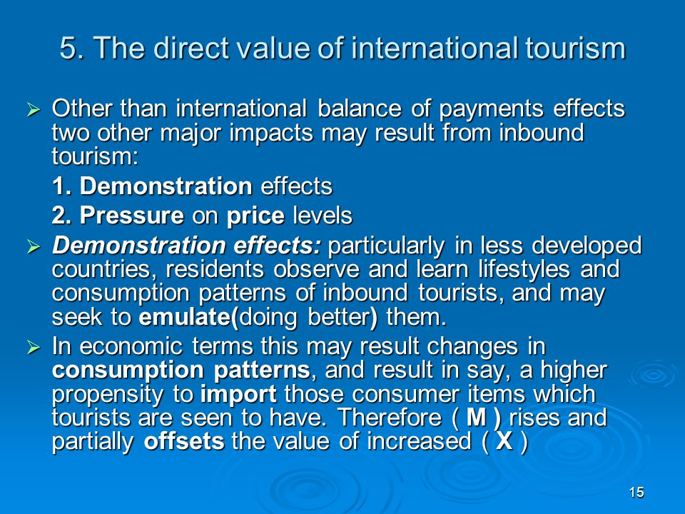 15 5. The direct value of international tourism  Other than international balance of payments effects two other major impacts may result from inbound