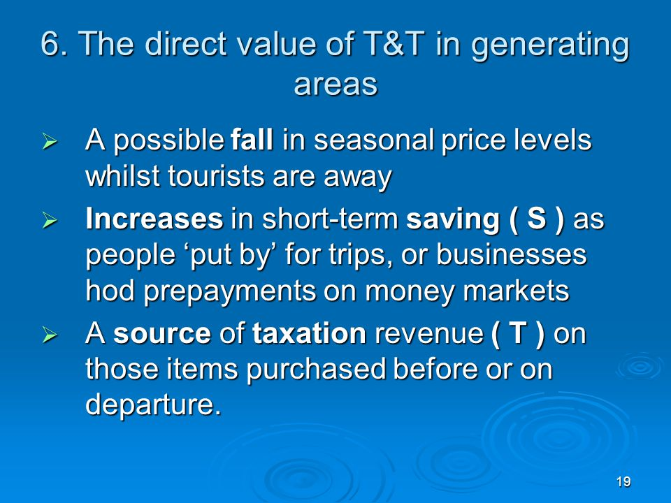 19 6. The direct value of T&T in generating areas  A possible fall in seasonal price levels whilst tourists are away  Increases in short-term saving