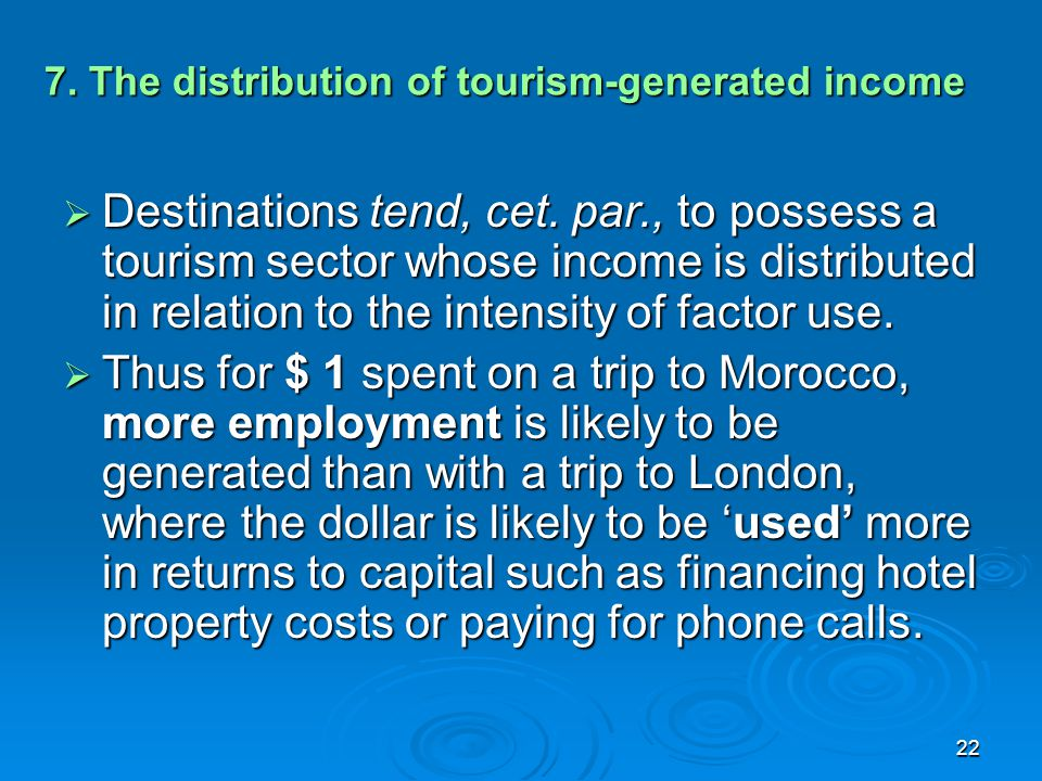 22 7. The distribution of tourism-generated income  Destinations tend, cet. par., to possess a tourism sector whose income is distributed in relation