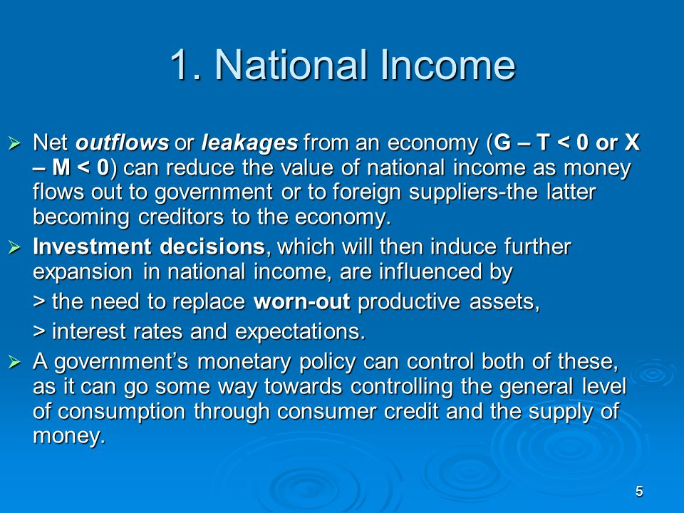 5 1. National Income  Net outflows or leakages from an economy (G – T < 0 or X – M < 0) can reduce the value of national income as money flows out to