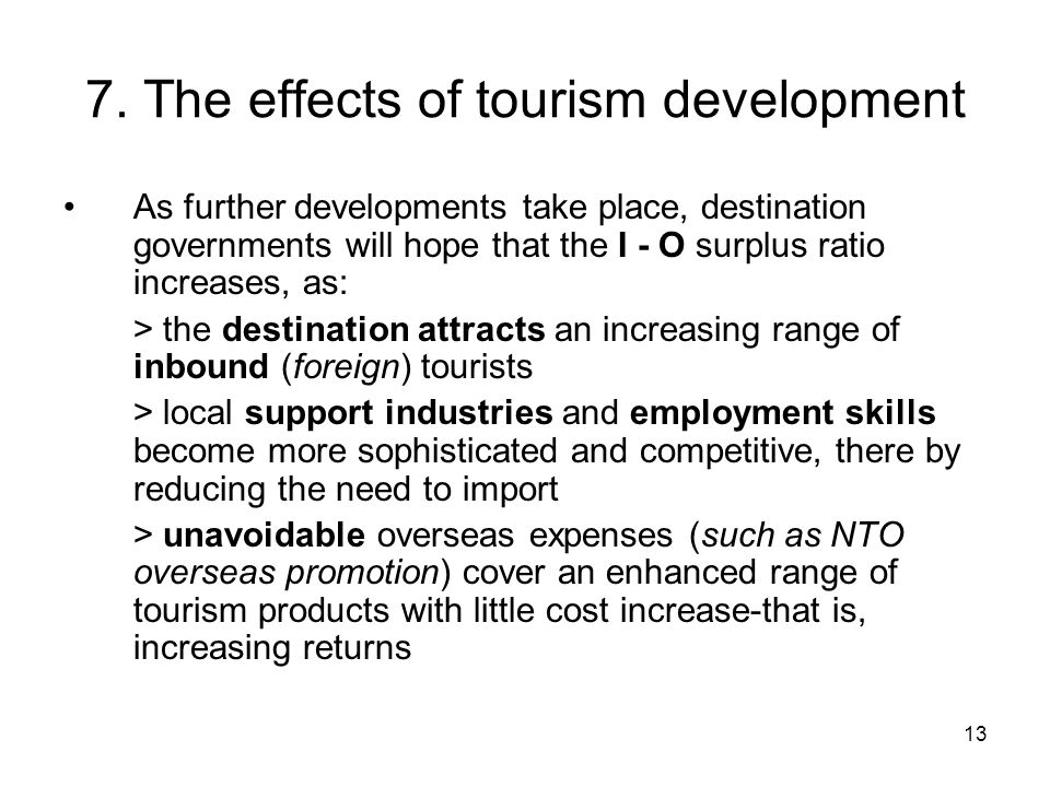 13 7. The effects of tourism development As further developments take place, destination governments will hope that the I - O surplus ratio increases,