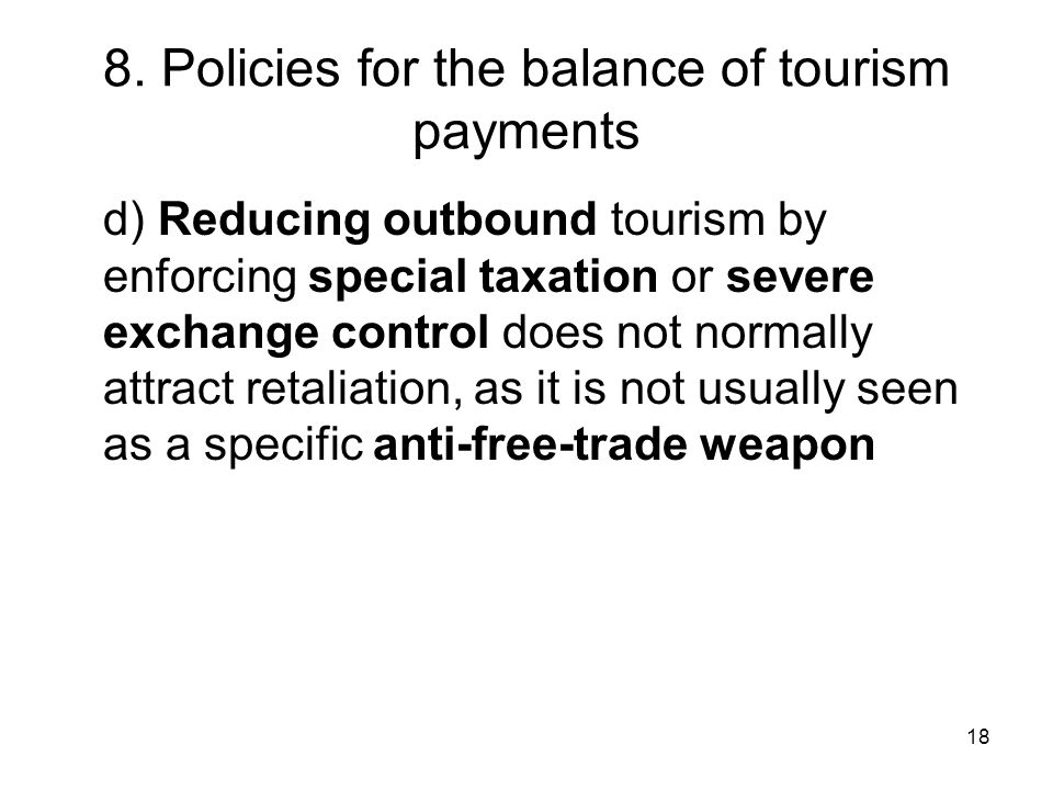 18 8. Policies for the balance of tourism payments d) Reducing outbound tourism by enforcing special taxation or severe exchange control does not norm