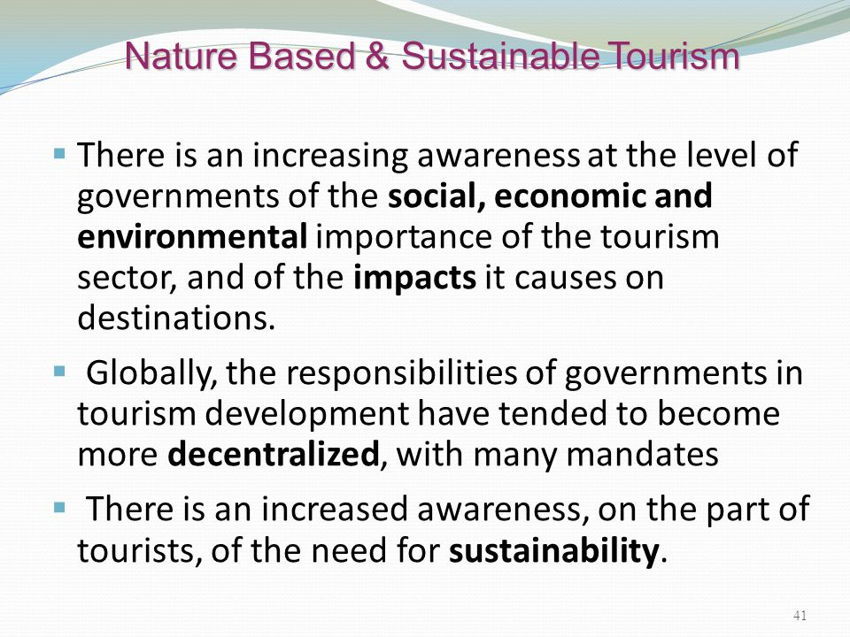 Nature Based & Sustainable Tourism  There is an increasing awareness at the level of governments of the social, economic and environmental importance