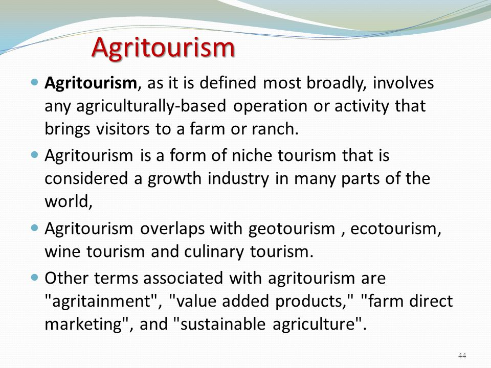 Agritourism Agritourism, as it is defined most broadly, involves any agriculturally-based operation or activity that brings visitors to a farm or ranc